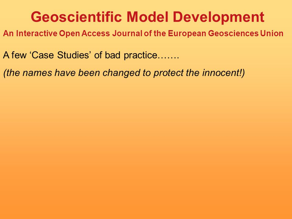 Geoscientific Model Development An Interactive Open Access Journal of the European Geosciences Union A few Case Studies of bad practice…….