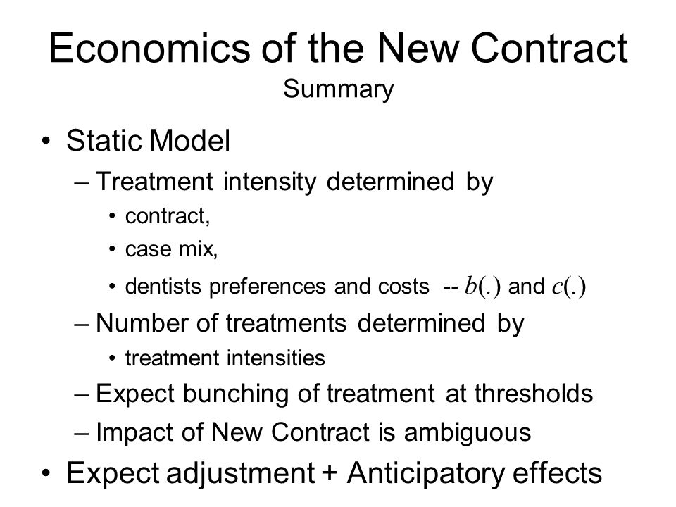 Economics of the New Contract Summary Static Model –Treatment intensity determined by contract, case mix, dentists preferences and costs -- b(.) and c(.) –Number of treatments determined by treatment intensities –Expect bunching of treatment at thresholds –Impact of New Contract is ambiguous Expect adjustment + Anticipatory effects