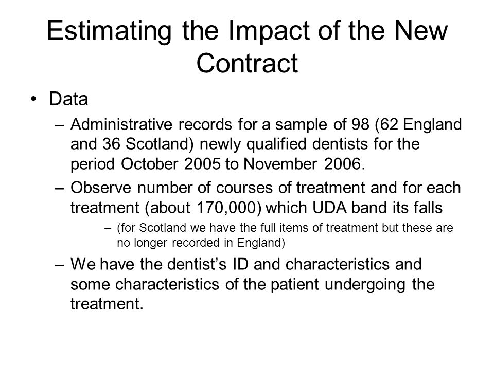 Estimating the Impact of the New Contract Data –Administrative records for a sample of 98 (62 England and 36 Scotland) newly qualified dentists for the period October 2005 to November 2006.