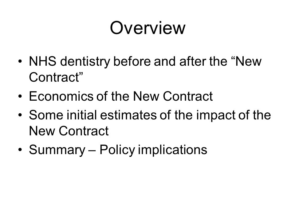 Overview NHS dentistry before and after the New Contract Economics of the New Contract Some initial estimates of the impact of the New Contract Summary – Policy implications