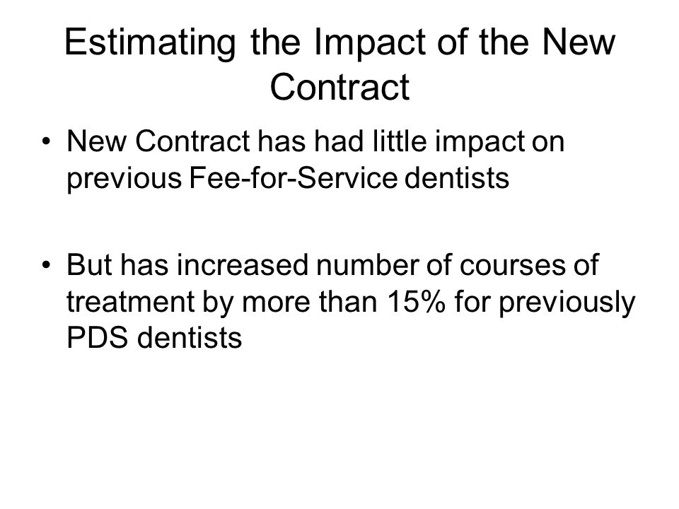 Estimating the Impact of the New Contract New Contract has had little impact on previous Fee-for-Service dentists But has increased number of courses of treatment by more than 15% for previously PDS dentists