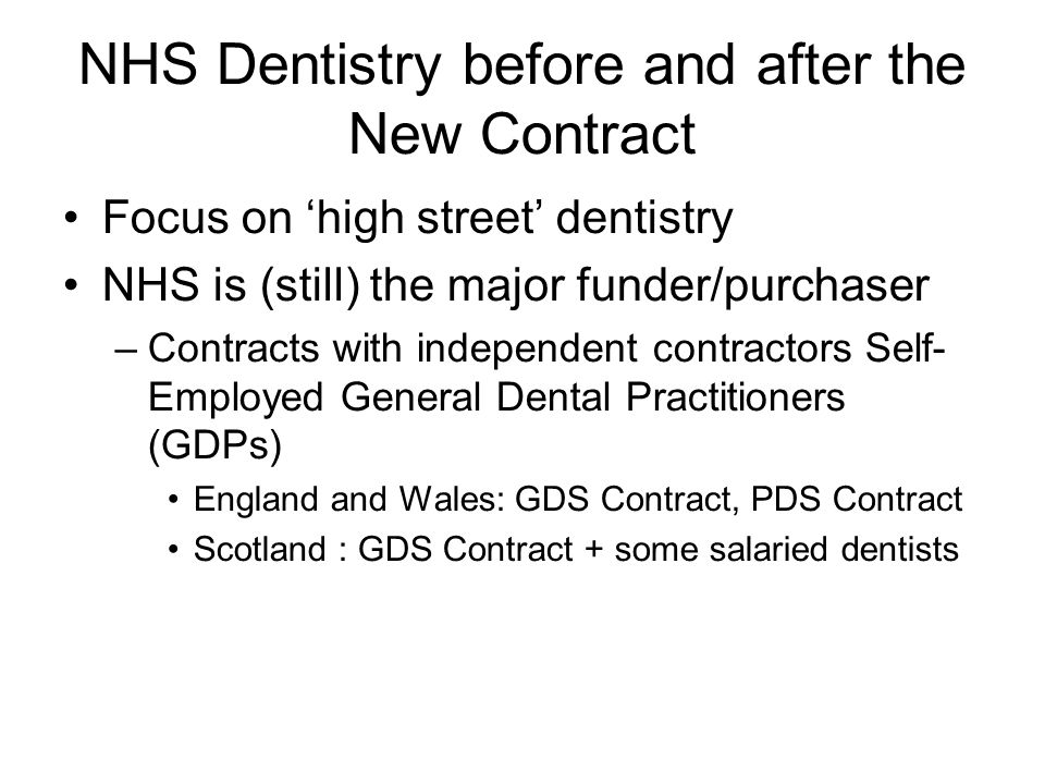 NHS Dentistry before and after the New Contract Focus on high street dentistry NHS is (still) the major funder/purchaser –Contracts with independent contractors Self- Employed General Dental Practitioners (GDPs) England and Wales: GDS Contract, PDS Contract Scotland : GDS Contract + some salaried dentists