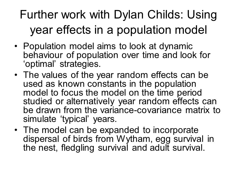 Further work with Dylan Childs: Using year effects in a population model Population model aims to look at dynamic behaviour of population over time and look for optimal strategies.