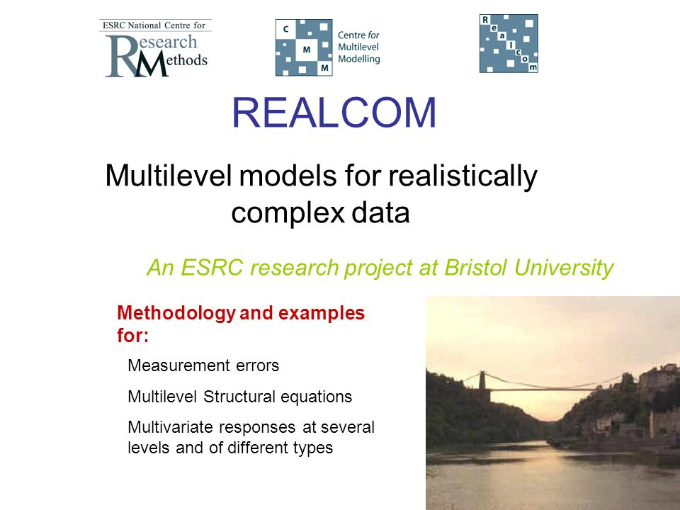 REALCOM Multilevel models for realistically complex data Measurement errors Multilevel Structural equations Multivariate responses at several levels and of different types Methodology and examples for: An ESRC research project at Bristol University