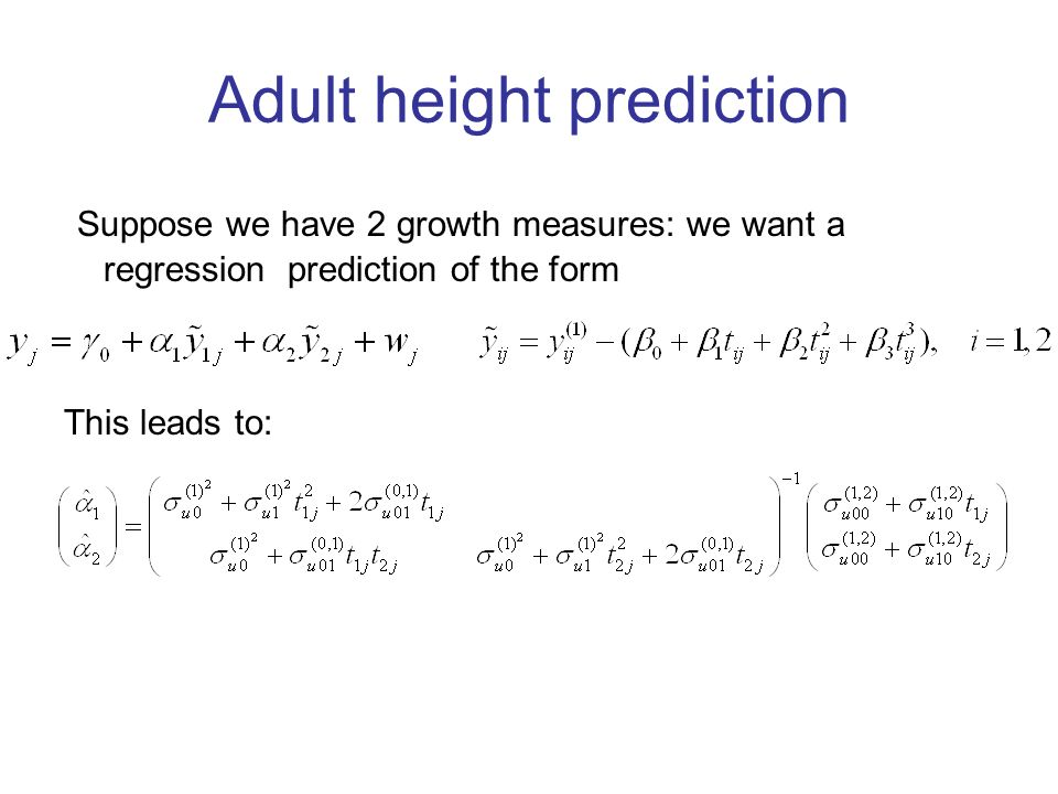 Adult height prediction Suppose we have 2 growth measures: we want a regression prediction of the form This leads to: