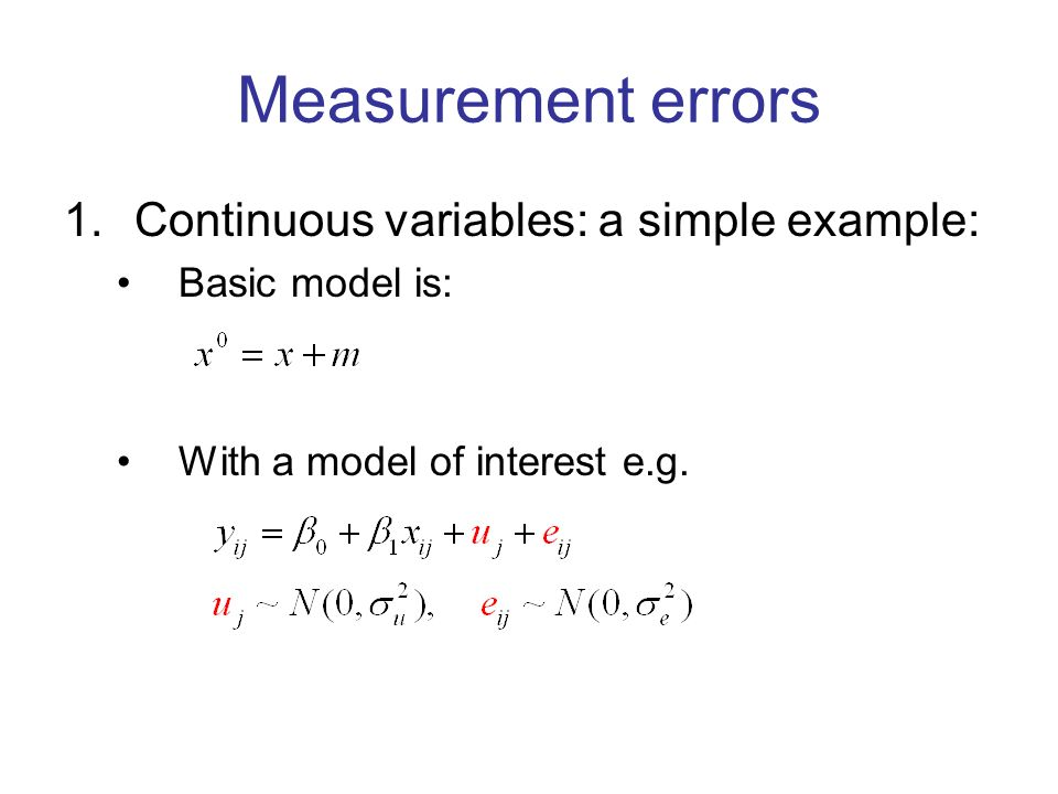 Measurement errors 1.Continuous variables: a simple example: Basic model is: With a model of interest e.g.