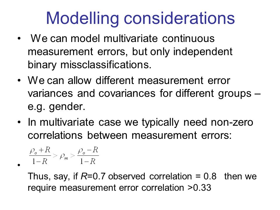 Modelling considerations We can model multivariate continuous measurement errors, but only independent binary missclassifications.