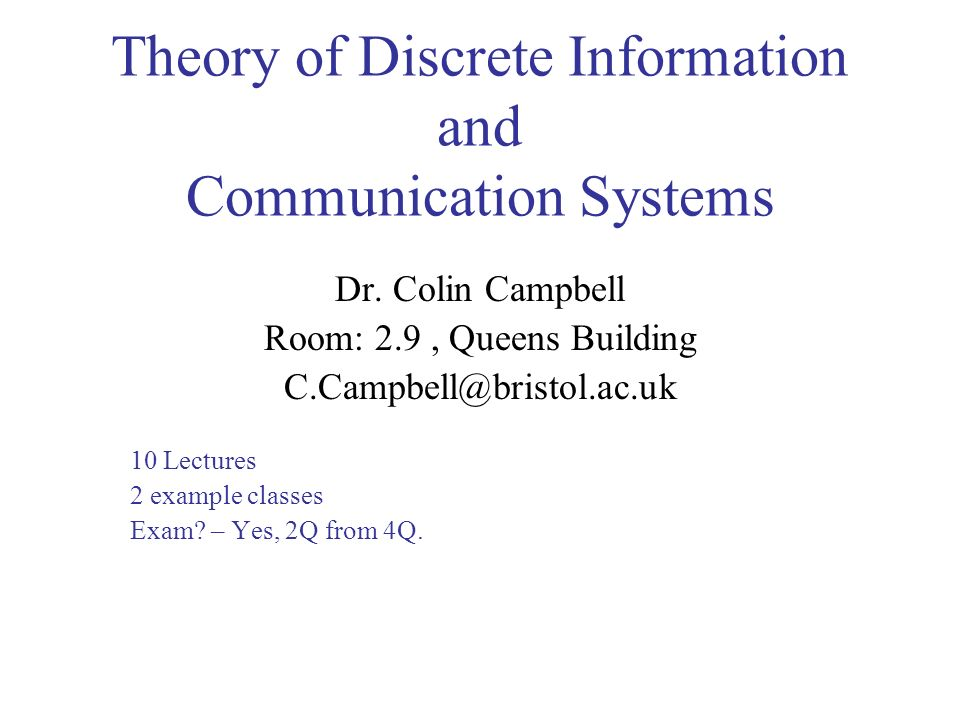 Theory of Discrete Information and Communication Systems Dr. Colin Campbell Room: 2.9, Queens Building C.Campbell@bristol.ac.uk 10 Lectures 2 example