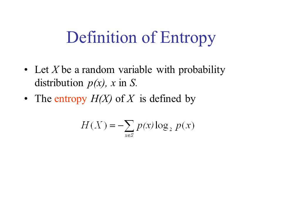 Definition of Entropy Let X be a random variable with probability distribution p(x), x in S. The entropy H(X) of X is defined by