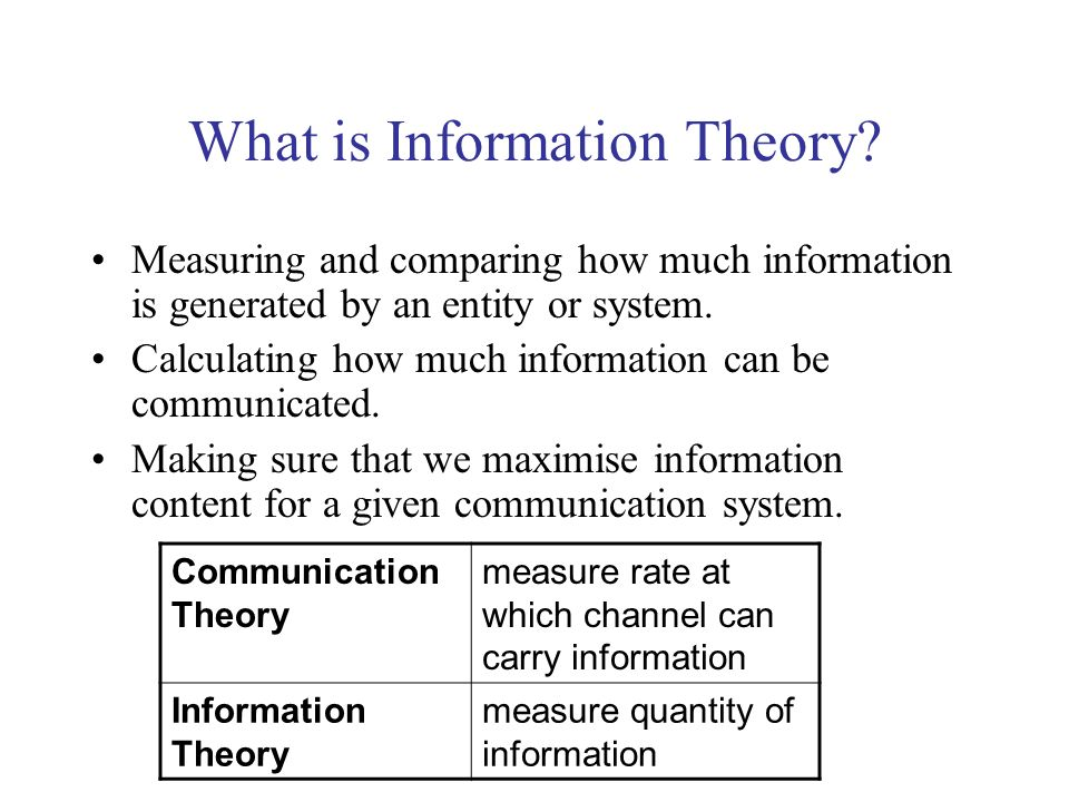 What is Information Theory? Measuring and comparing how much information is generated by an entity or system. Calculating how much information can be