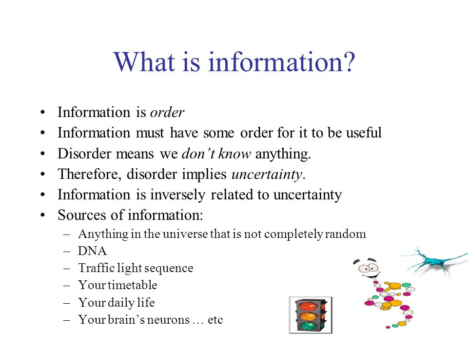 What is information? Information is order Information must have some order for it to be useful Disorder means we dont know anything. Therefore, disord