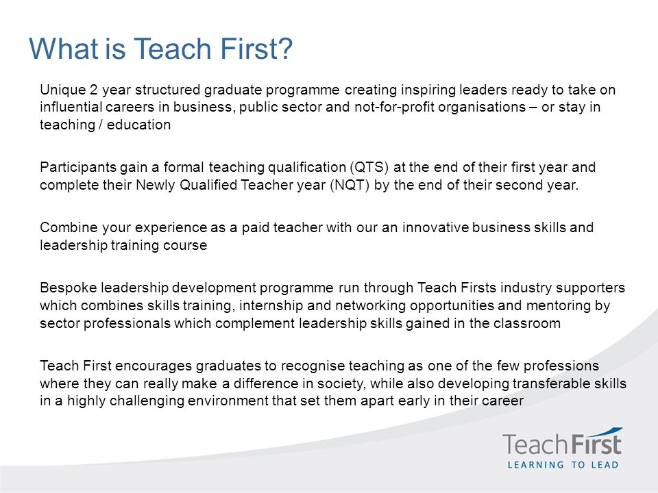 What is Teach First? Unique 2 year structured graduate programme creating inspiring leaders ready to take on influential careers in business, public s