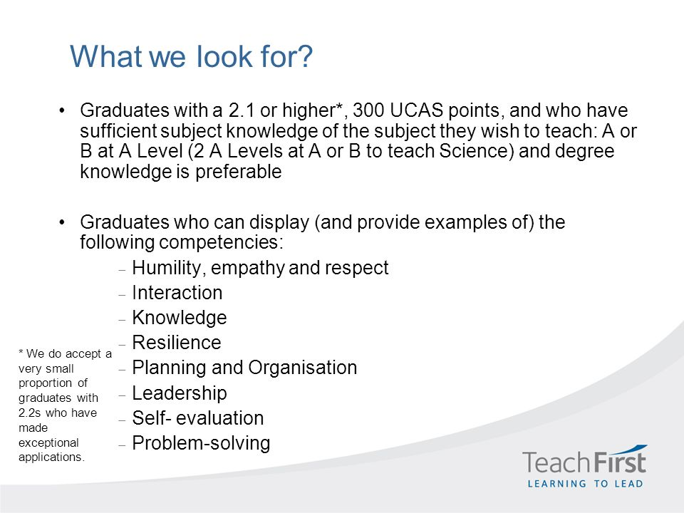 What we look for? Graduates with a 2.1 or higher*, 300 UCAS points, and who have sufficient subject knowledge of the subject they wish to teach: A or