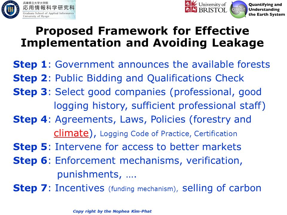 Proposed Framework for Effective Implementation and Avoiding Leakage Step 1: Government announces the available forests Step 2: Public Bidding and Qualifications Check Step 3: Select good companies (professional, good logging history, sufficient professional staff) Step 4: Agreements, Laws, Policies (forestry and climate), Logging Code of Practice, Certification Step 5: Intervene for access to better markets Step 6: Enforcement mechanisms, verification, punishments, ….