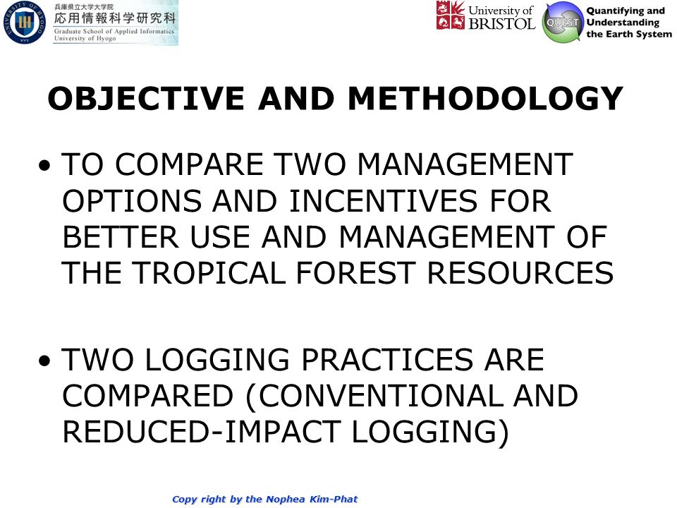 Copy right by the Nophea Kim-Phat OBJECTIVE AND METHODOLOGY TO COMPARE TWO MANAGEMENT OPTIONS AND INCENTIVES FOR BETTER USE AND MANAGEMENT OF THE TROPICAL FOREST RESOURCES TWO LOGGING PRACTICES ARE COMPARED (CONVENTIONAL AND REDUCED-IMPACT LOGGING)