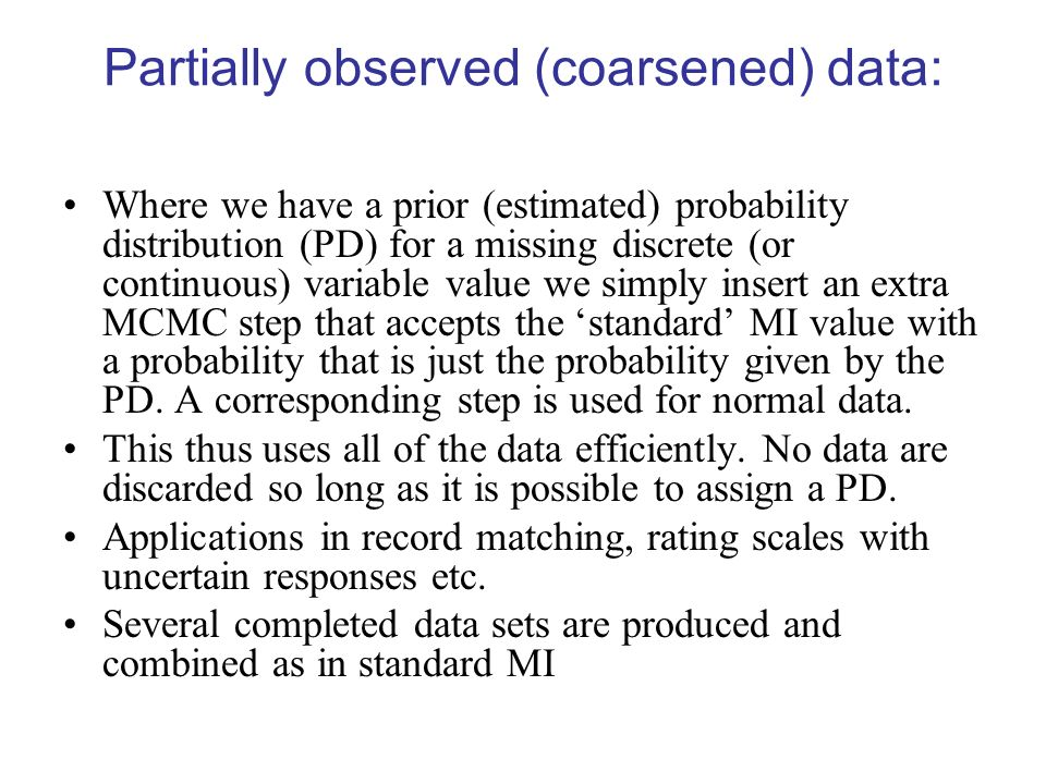 Partially observed (coarsened) data: Where we have a prior (estimated) probability distribution (PD) for a missing discrete (or continuous) variable v