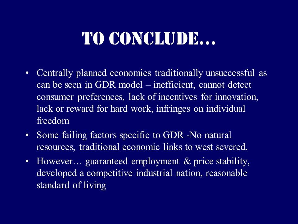 To conclude… Centrally planned economies traditionally unsuccessful as can be seen in GDR model – inefficient, cannot detect consumer preferences, lack of incentives for innovation, lack or reward for hard work, infringes on individual freedom Some failing factors specific to GDR -No natural resources, traditional economic links to west severed.