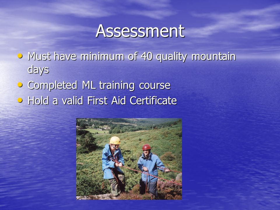 Assessment Must have minimum of 40 quality mountain days Must have minimum of 40 quality mountain days Completed ML training course Completed ML training course Hold a valid First Aid Certificate Hold a valid First Aid Certificate