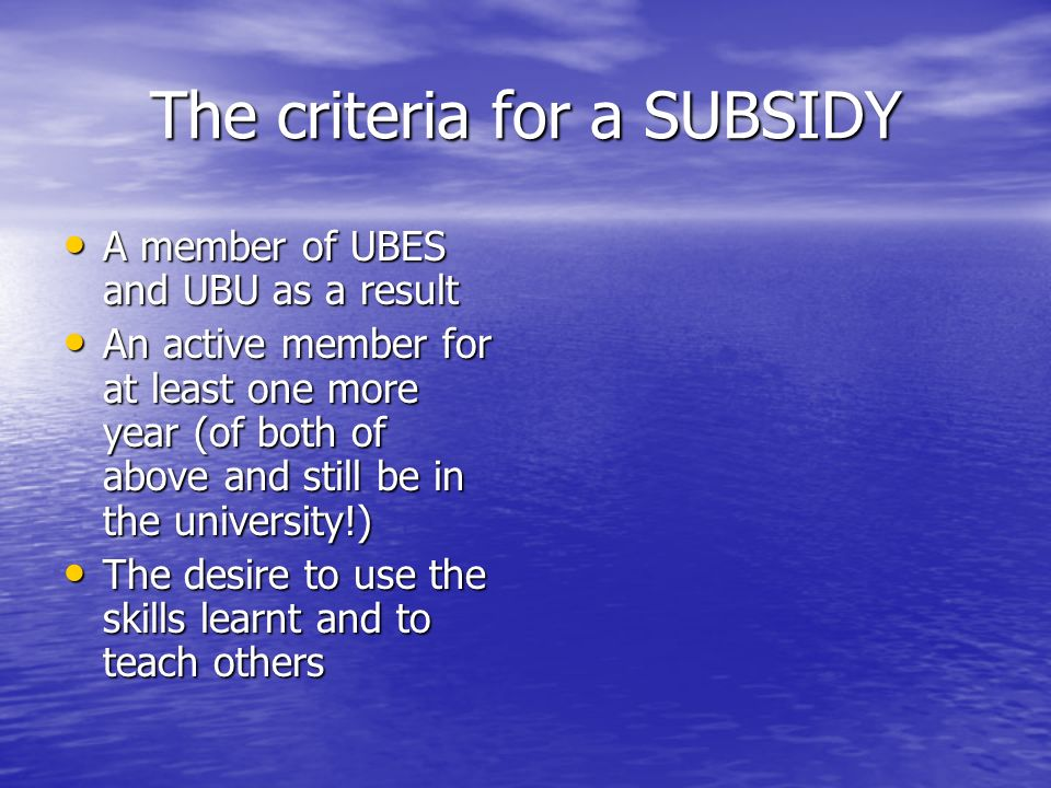 The criteria for a SUBSIDY A member of UBES and UBU as a result A member of UBES and UBU as a result An active member for at least one more year (of both of above and still be in the university!) An active member for at least one more year (of both of above and still be in the university!) The desire to use the skills learnt and to teach others The desire to use the skills learnt and to teach others