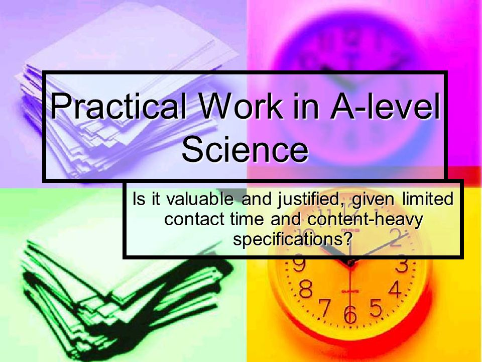 Practical Work in A-level Science Is it valuable and justified, given limited contact time and content-heavy specifications?