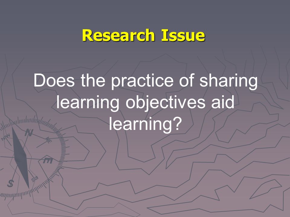 Research Issue Does the practice of sharing learning objectives aid learning?