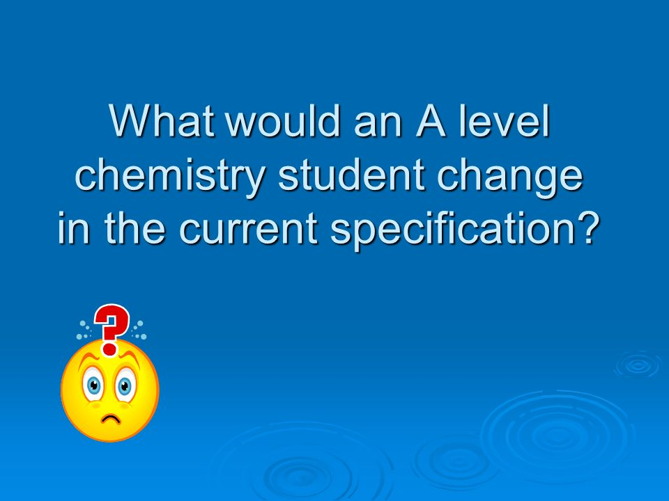 What would an A level chemistry student change in the current specification?