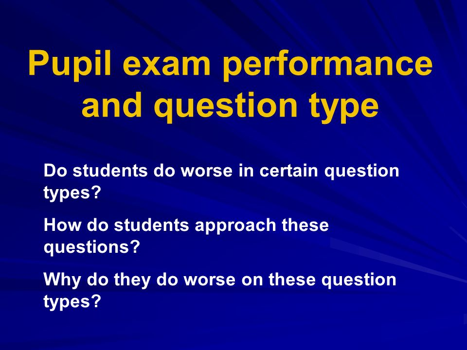 Do students do worse in certain question types? How do students approach these questions? Why do they do worse on these question types? Pupil exam per