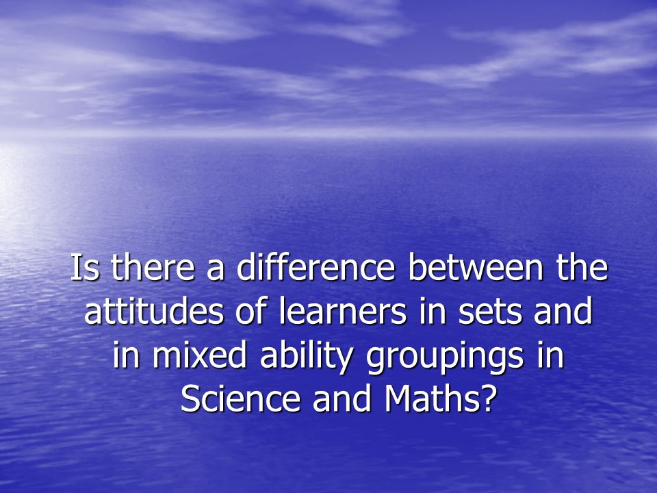 Is there a difference between the attitudes of learners in sets and in mixed ability groupings in Science and Maths