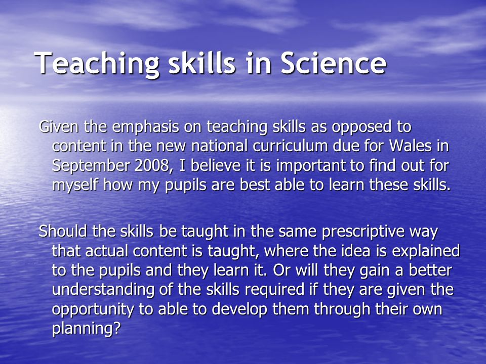 Given the emphasis on teaching skills as opposed to content in the new national curriculum due for Wales in September 2008, I believe it is important to find out for myself how my pupils are best able to learn these skills.