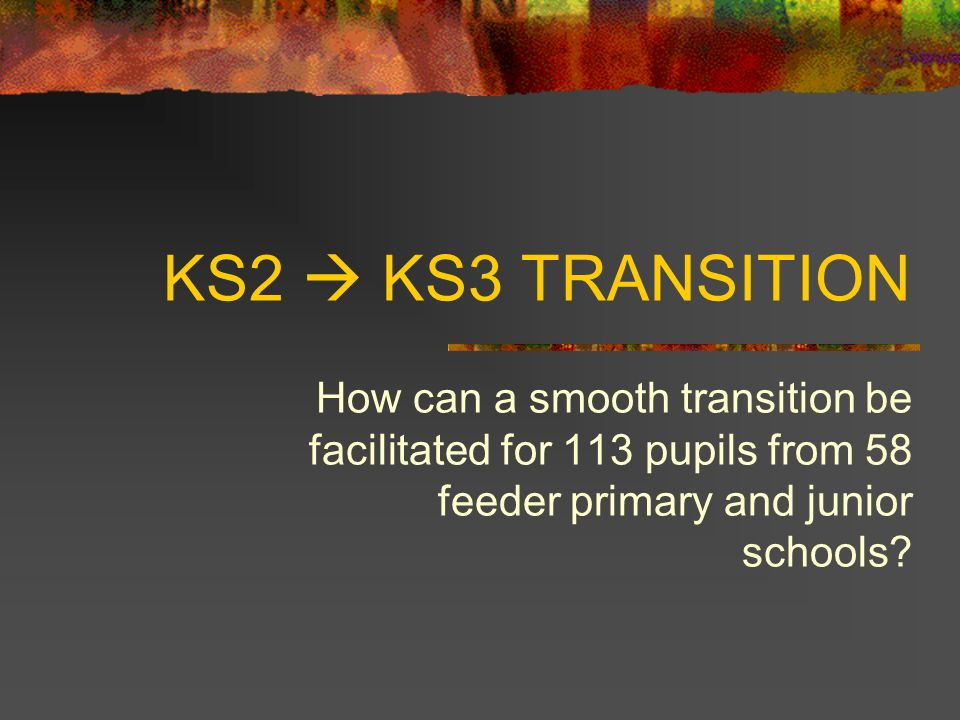 KS2 KS3 TRANSITION How can a smooth transition be facilitated for 113 pupils from 58 feeder primary and junior schools?
