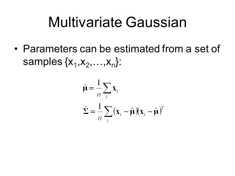 Multivariate Gaussian Parameters can be estimated from a set of samples {x 1,x 2,…,x n }: