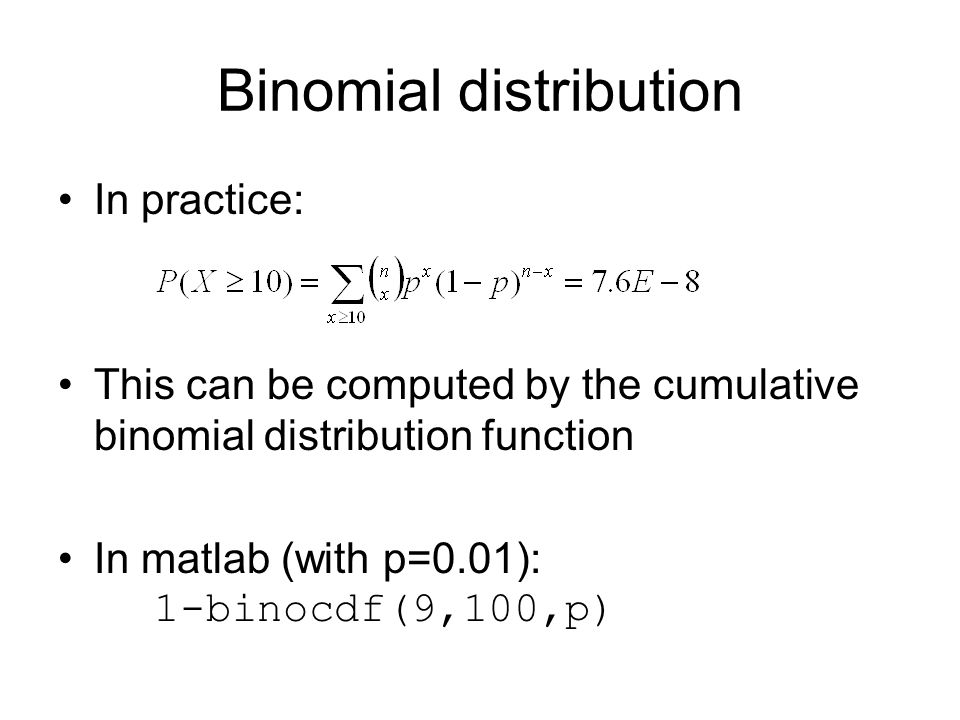 Binomial distribution In practice: This can be computed by the cumulative binomial distribution function In matlab (with p=0.01): 1-binocdf(9,100,p)