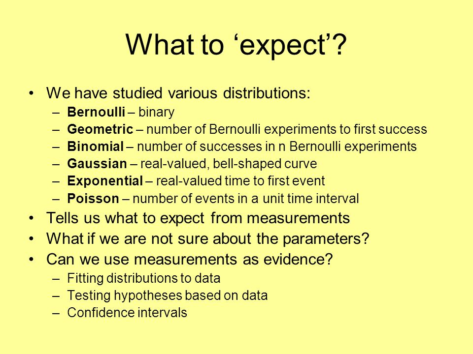 What to expect? We have studied various distributions: –Bernoulli – binary –Geometric – number of Bernoulli experiments to first success –Binomial – n