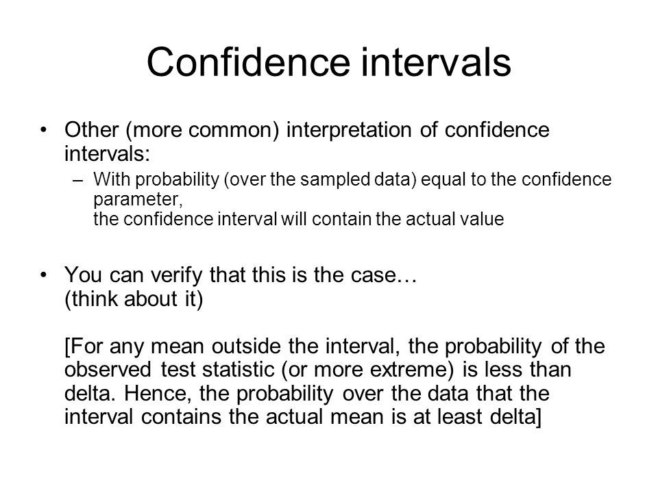 Confidence intervals Other (more common) interpretation of confidence intervals: –With probability (over the sampled data) equal to the confidence par