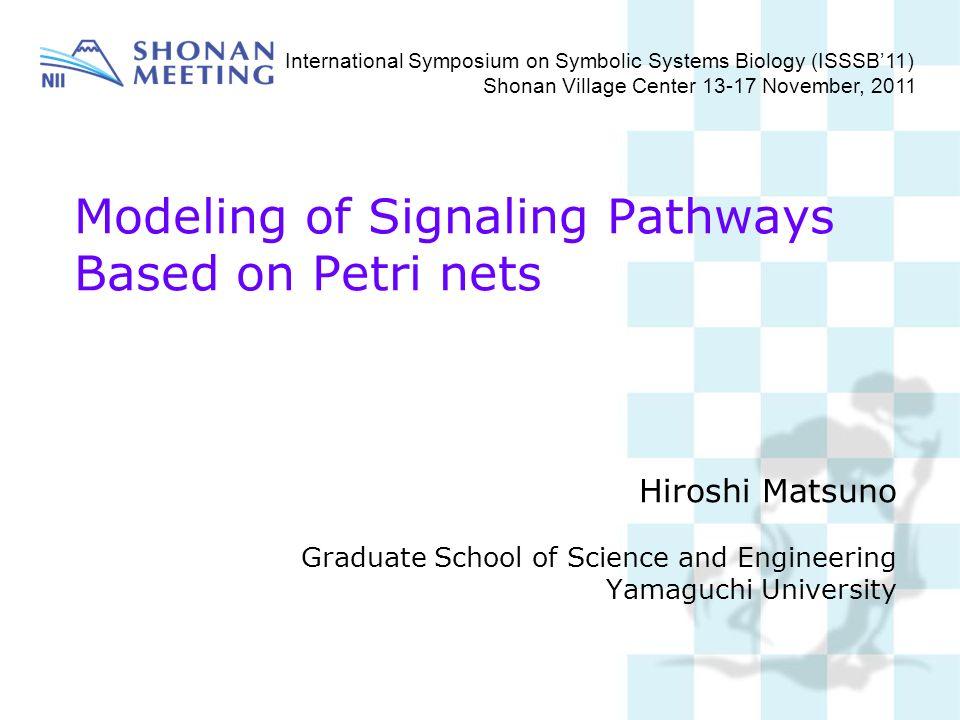 Modeling of Signaling Pathways Based on Petri nets Hiroshi Matsuno Graduate School of Science and Engineering Yamaguchi University International Sympo