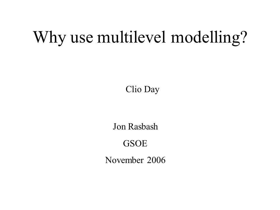 Why use multilevel modelling Jon Rasbash GSOE November 2006 Clio Day