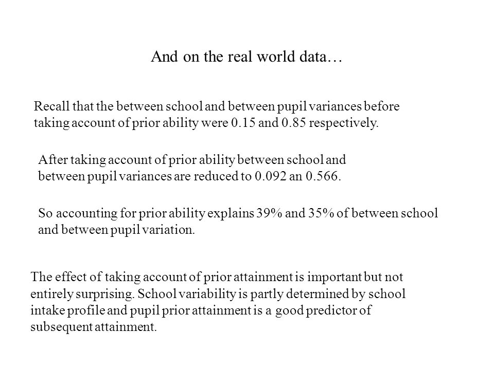 And on the real world data… Recall that the between school and between pupil variances before taking account of prior ability were 0.15 and 0.85 respectively.