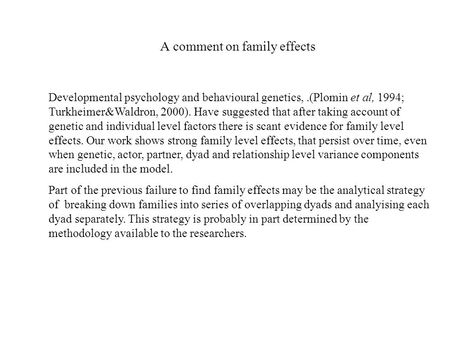 A comment on family effects Developmental psychology and behavioural genetics,.(Plomin et al, 1994; Turkheimer&Waldron, 2000).
