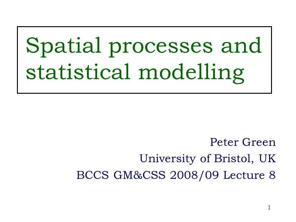 1 Spatial processes and statistical modelling Peter Green University of Bristol, UK BCCS GM&CSS 2008/09 Lecture 8