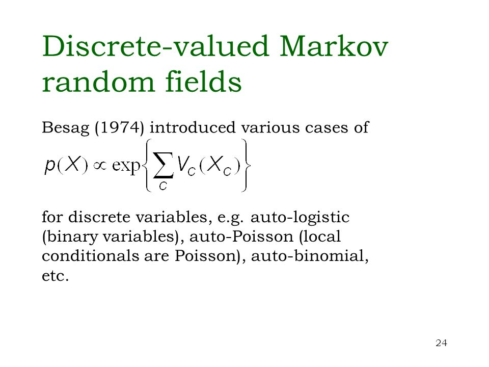 24 Discrete-valued Markov random fields Besag (1974) introduced various cases of for discrete variables, e.g. auto-logistic (binary variables), auto-P