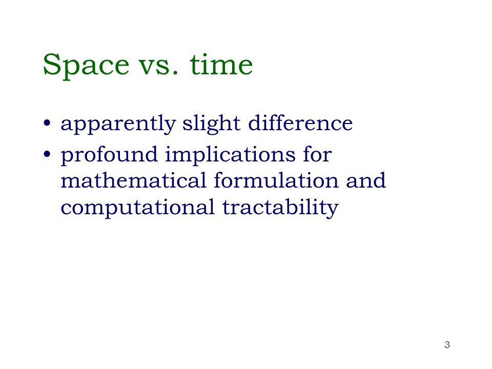 3 Space vs. time apparently slight difference profound implications for mathematical formulation and computational tractability