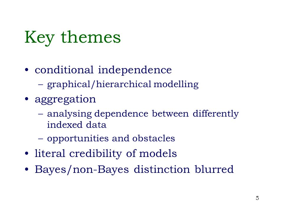 5 Key themes conditional independence –graphical/hierarchical modelling aggregation –analysing dependence between differently indexed data –opportunit