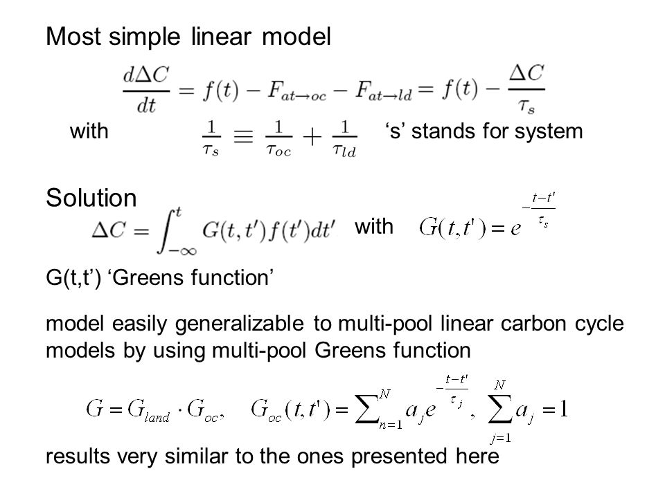 Most simple linear model with s stands for system Solution with G(t,t) Greens function model easily generalizable to multi-pool linear carbon cycle models by using multi-pool Greens function results very similar to the ones presented here