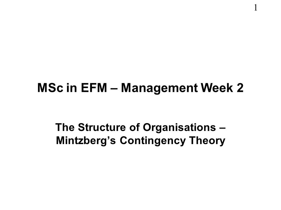 1 MSc in EFM – Management Week 2 The Structure of Organisations – Mintzbergs Contingency Theory