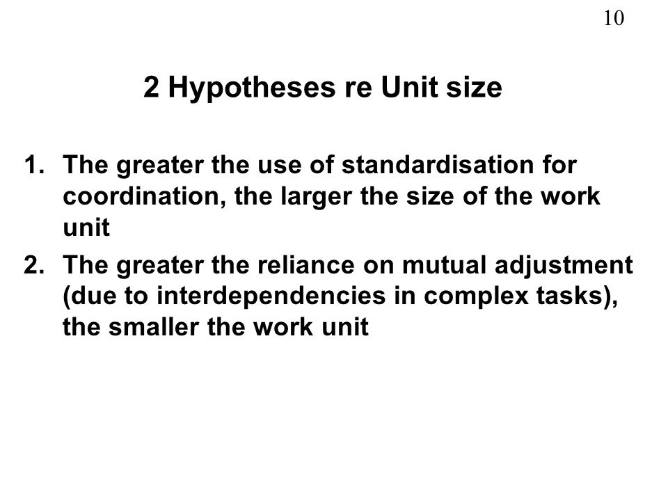 10 2 Hypotheses re Unit size 1.The greater the use of standardisation for coordination, the larger the size of the work unit 2.The greater the relianc