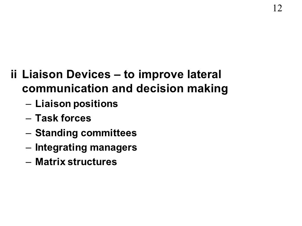 12 iiLiaison Devices – to improve lateral communication and decision making –Liaison positions –Task forces –Standing committees –Integrating managers