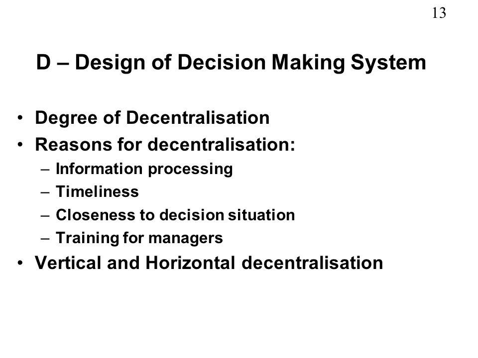 13 D – Design of Decision Making System Degree of Decentralisation Reasons for decentralisation: –Information processing –Timeliness –Closeness to dec