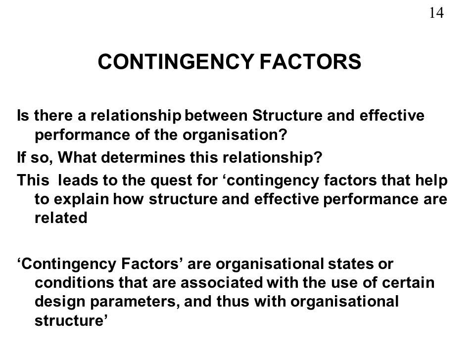 14 CONTINGENCY FACTORS Is there a relationship between Structure and effective performance of the organisation? If so, What determines this relationsh