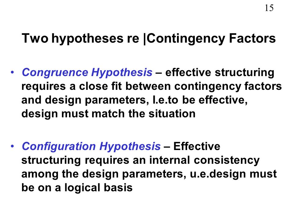 15 Two hypotheses re |Contingency Factors Congruence Hypothesis – effective structuring requires a close fit between contingency factors and design pa