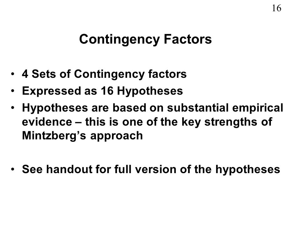 16 Contingency Factors 4 Sets of Contingency factors Expressed as 16 Hypotheses Hypotheses are based on substantial empirical evidence – this is one o